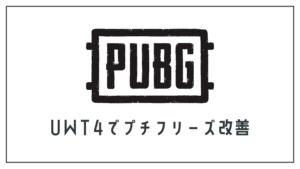 【PUBG】Windows10向け プチフリーズをUWT4で改善する方法