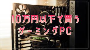 【2021】ゲーミングPCで10万円以下のおすすめを比較紹介