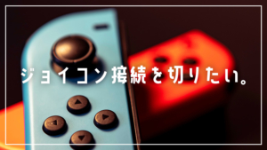 【スイッチ】ジョイコンの接続方法と切り方
