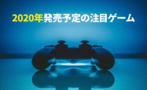 【PS4】2020年に発売するおすすめ注目ゲームを発売日順にまとめてみた