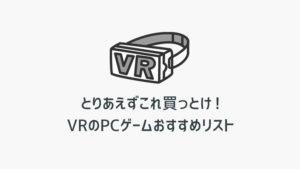 とりあえずこれ買っとけ!VRのPCゲームおすすめリスト