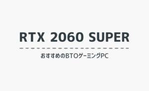 RTX2060SUPER搭載のおすすめBTOゲーミングPC