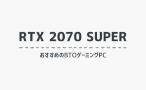RTX 2070 SUPER搭載でおすすめのBTOゲーミングPCを比較紹介