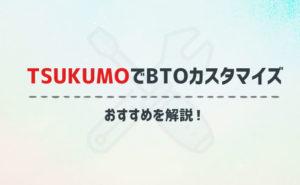 TSUKUMOのおすすめBTOカスタマイズを徹底解説!