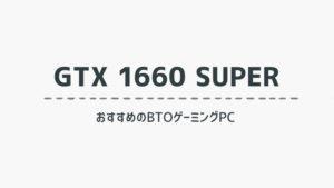 GTX 1660 SUPER を搭載したおすすめのBTOゲーミングPCを比較紹介