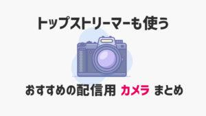 トップストリーマーたちに使われるおすすめの配信用カメラまとめ