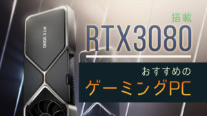 RTX 3080 搭載でおすすめのBTOゲーミングPCを比較紹介