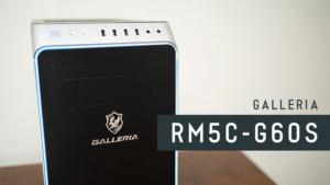 GALLERIA RM5C-G60S レビュー